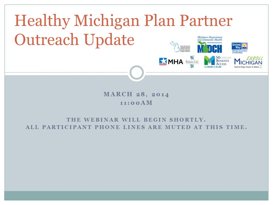 MARCH 28, 2014 11:00AM THE WEBINAR WILL BEGIN SHORTLY. ALL PARTICIPANT PHONE LINES ARE MUTED AT THIS TIME. Healthy Michigan Plan Partner Outreach Upda