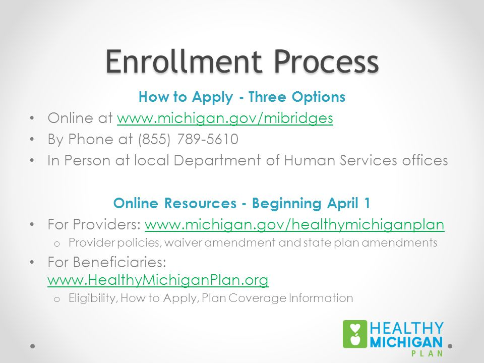 Enrollment Process How to Apply - Three Options Online at www.michigan.gov/mibridgeswww.michigan.gov/mibridges By Phone at (855) 789-5610 In Person at local Department of Human Services offices Online Resources - Beginning April 1 For Providers: www.michigan.gov/healthymichiganplanwww.michigan.gov/healthymichiganplan o Provider policies, waiver amendment and state plan amendments For Beneficiaries: www.HealthyMichiganPlan.org www.HealthyMichiganPlan.org o Eligibility, How to Apply, Plan Coverage Information