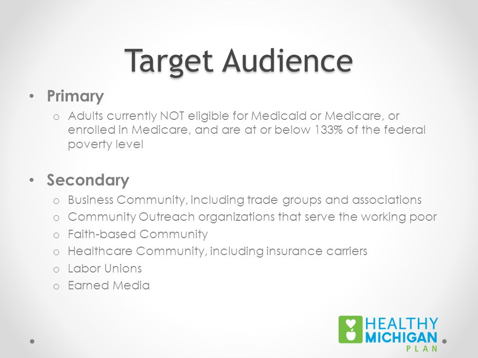 Target Audience Primary o Adults currently NOT eligible for Medicaid or Medicare, or enrolled in Medicare, and are at or below 133% of the federal pov