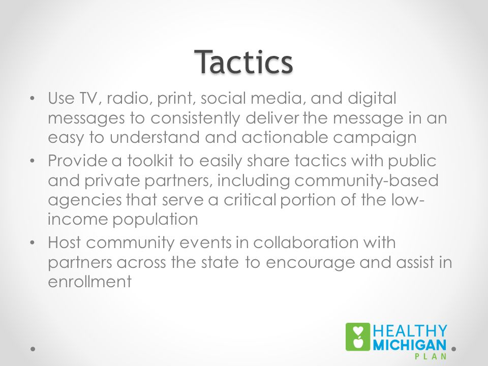 Tactics Use TV, radio, print, social media, and digital messages to consistently deliver the message in an easy to understand and actionable campaign Provide a toolkit to easily share tactics with public and private partners, including community-based agencies that serve a critical portion of the low- income population Host community events in collaboration with partners across the state to encourage and assist in enrollment
