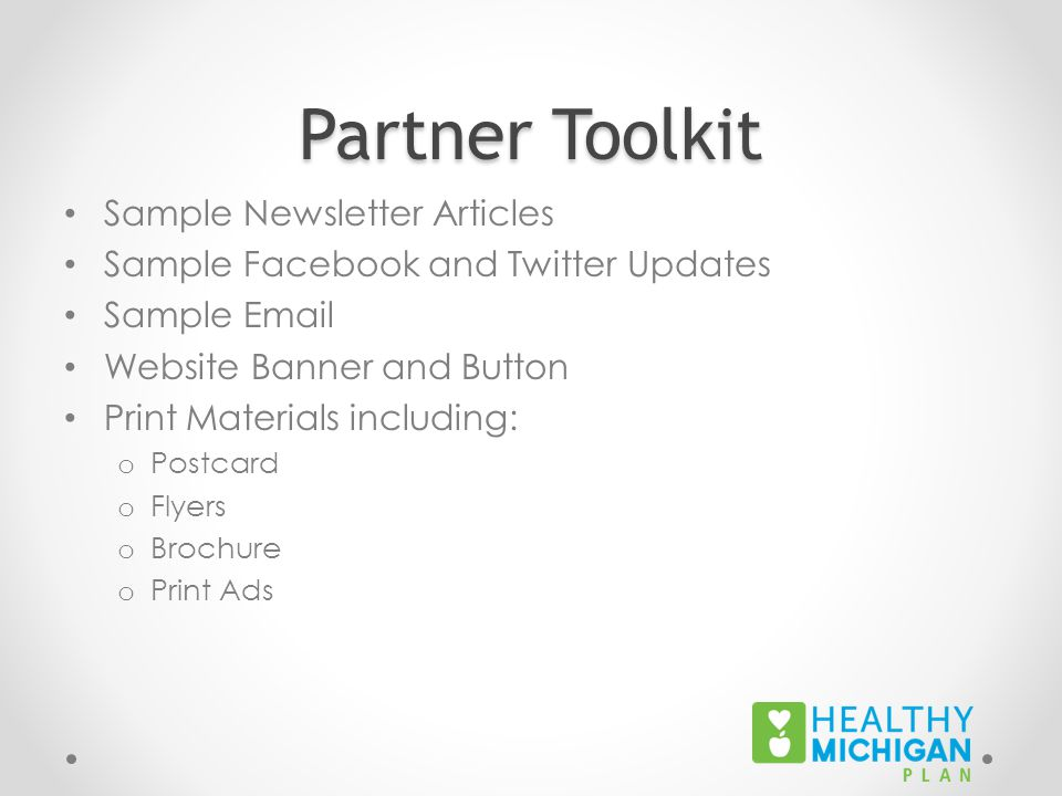 Partner Toolkit Sample Newsletter Articles Sample Facebook and Twitter Updates Sample Email Website Banner and Button Print Materials including: o Postcard o Flyers o Brochure o Print Ads