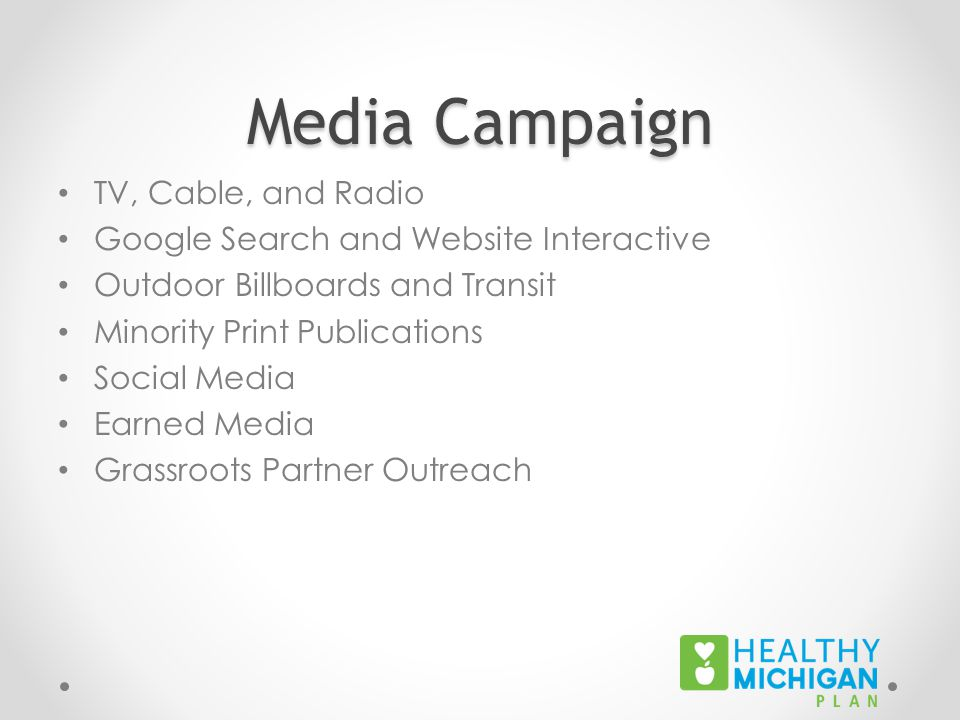 Media Campaign TV, Cable, and Radio Google Search and Website Interactive Outdoor Billboards and Transit Minority Print Publications Social Media Earned Media Grassroots Partner Outreach