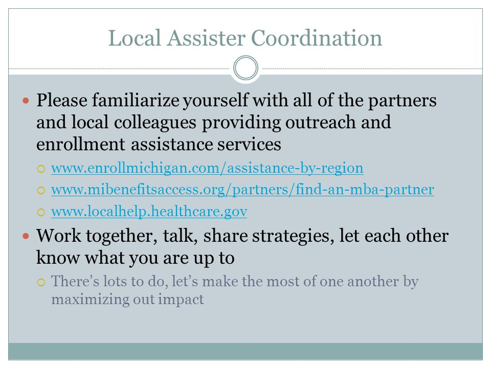 Local Assister Coordination Please familiarize yourself with all of the partners and local colleagues providing outreach and enrollment assistance services  www.enrollmichigan.com/assistance-by-region www.enrollmichigan.com/assistance-by-region  www.mibenefitsaccess.org/partners/find-an-mba-partner www.mibenefitsaccess.org/partners/find-an-mba-partner  www.localhelp.healthcare.gov www.localhelp.healthcare.gov Work together, talk, share strategies, let each other know what you are up to  There's lots to do, let's make the most of one another by maximizing out impact