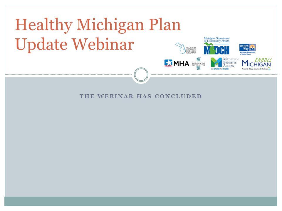 THE WEBINAR HAS CONCLUDED Healthy Michigan Plan Update Webinar