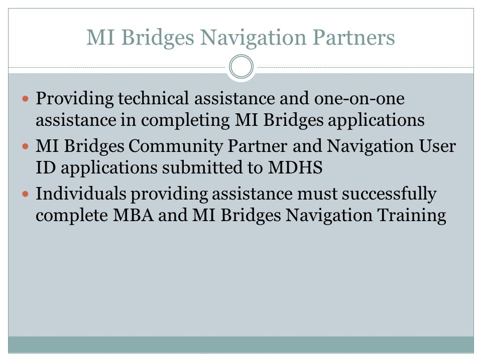 MI Bridges Navigation Partners Providing technical assistance and one-on-one assistance in completing MI Bridges applications MI Bridges Community Partner and Navigation User ID applications submitted to MDHS Individuals providing assistance must successfully complete MBA and MI Bridges Navigation Training