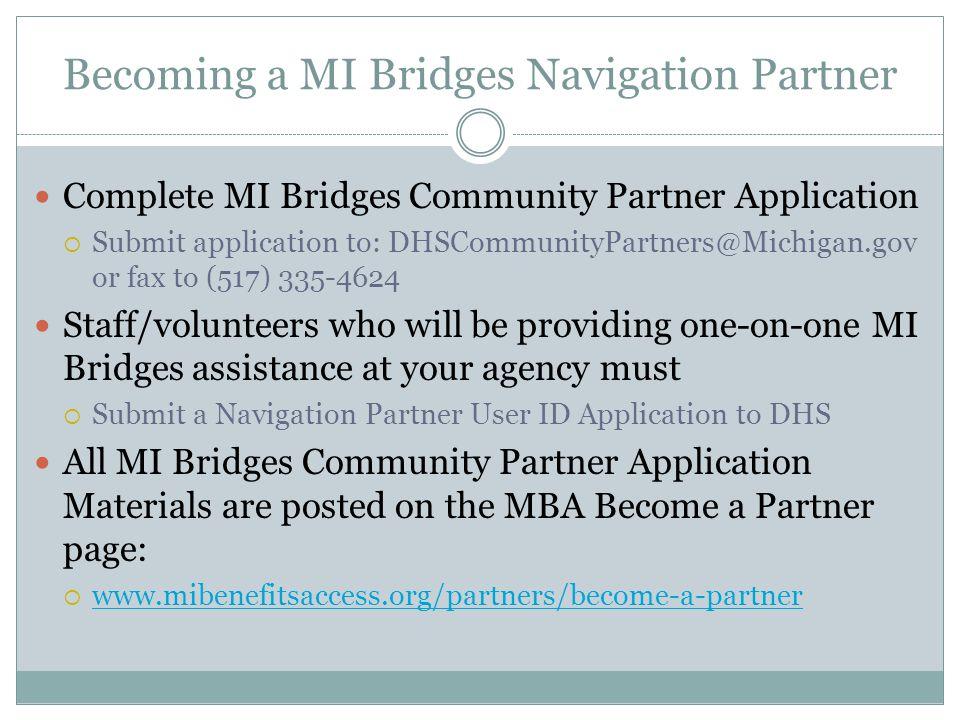 Becoming a MI Bridges Navigation Partner Complete MI Bridges Community Partner Application  Submit application to: DHSCommunityPartners@Michigan.gov