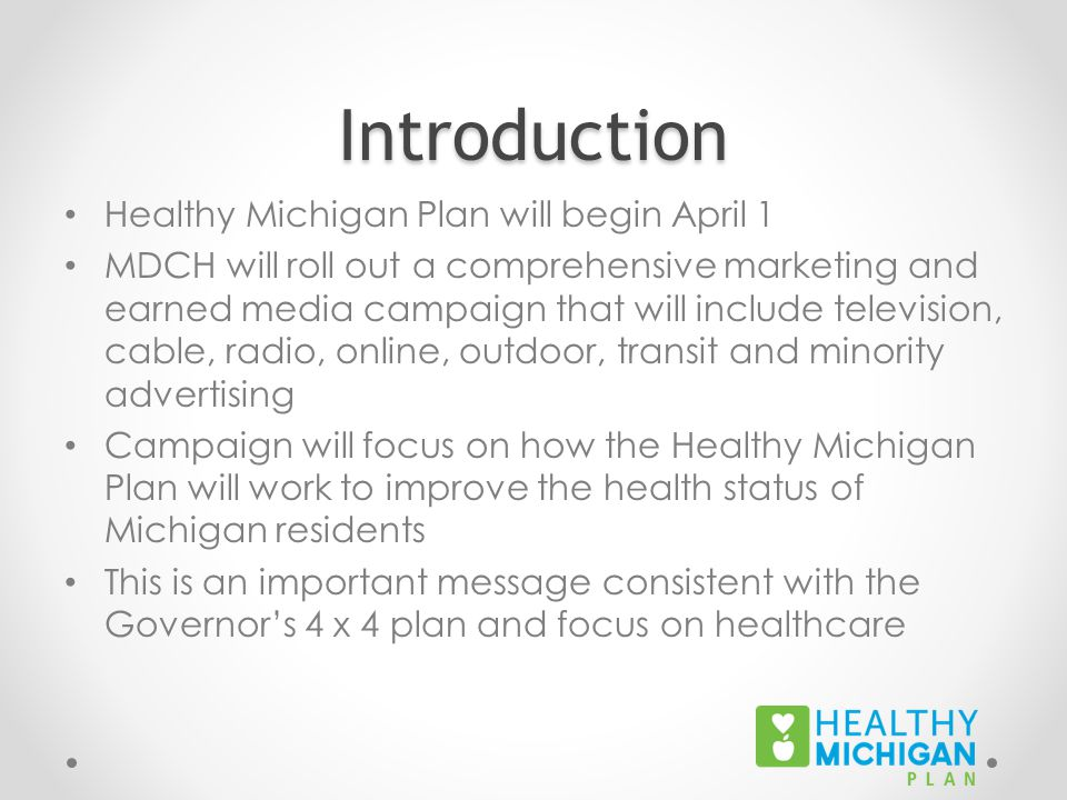Introduction Healthy Michigan Plan will begin April 1 MDCH will roll out a comprehensive marketing and earned media campaign that will include television, cable, radio, online, outdoor, transit and minority advertising Campaign will focus on how the Healthy Michigan Plan will work to improve the health status of Michigan residents This is an important message consistent with the Governor's 4 x 4 plan and focus on healthcare