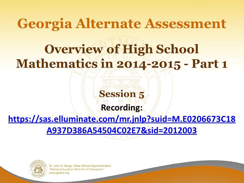 Georgia Alternate Assessment Overview of High School Mathematics in 2014-2015 - Part 1 Session 5 Recording: https://sas.elluminate.com/mr.jnlp?suid=M.