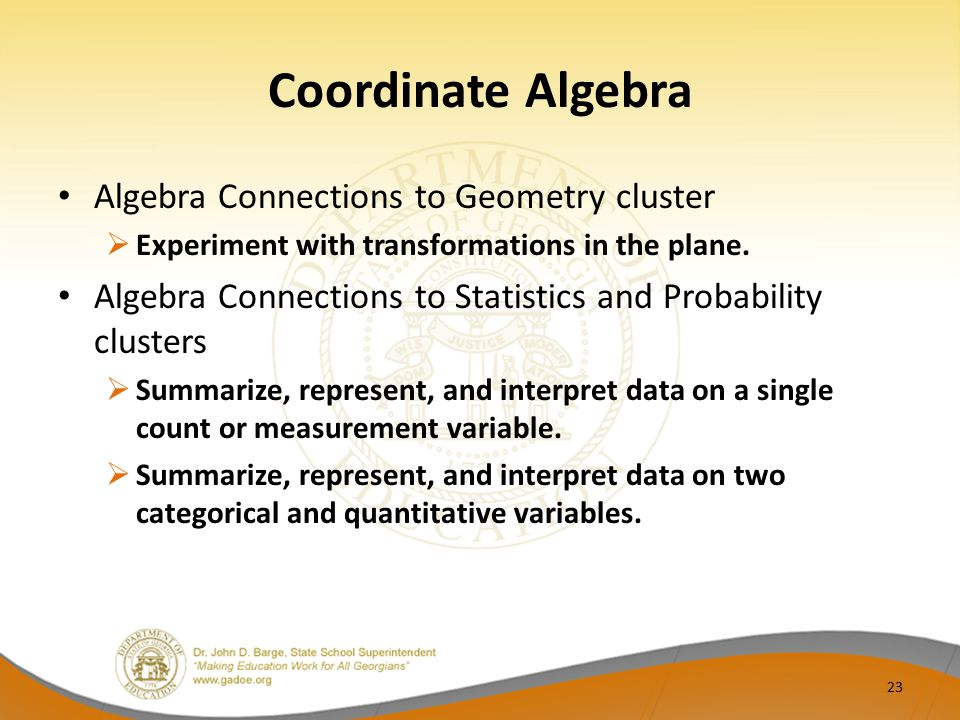 Coordinate Algebra Algebra Connections to Geometry cluster  Experiment with transformations in the plane. Algebra Connections to Statistics and Proba
