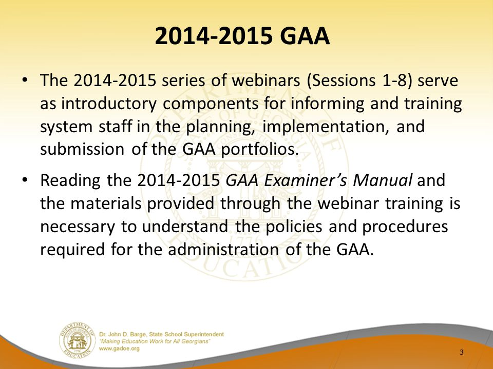 2014-2015 GAA The 2014-2015 series of webinars (Sessions 1-8) serve as introductory components for informing and training system staff in the planning, implementation, and submission of the GAA portfolios.