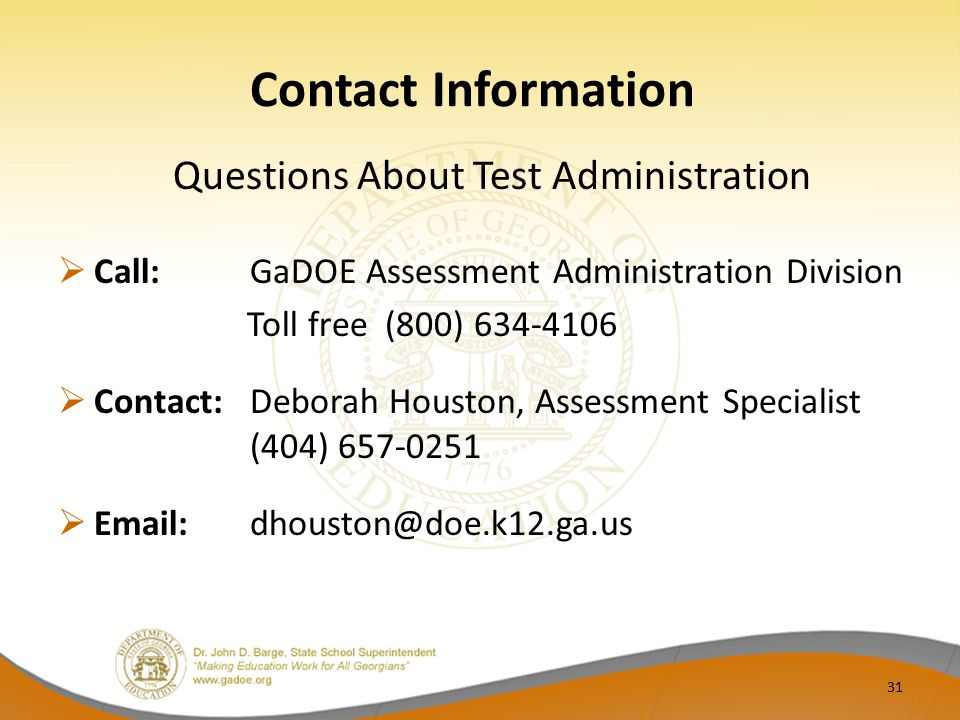 Contact Information Questions About Test Administration  Call:GaDOE Assessment Administration Division Toll free (800) 634-4106  Contact: Deborah Houston, Assessment Specialist (404) 657-0251  Email: dhouston@doe.k12.ga.us 31