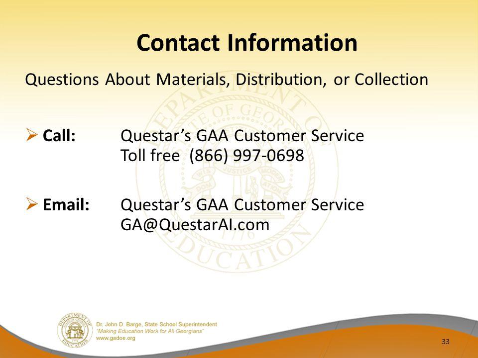 Contact Information Questions About Materials, Distribution, or Collection  Call:Questar's GAA Customer Service Toll free (866) 997-0698  Email:Questar's GAA Customer Service GA@QuestarAI.com 33