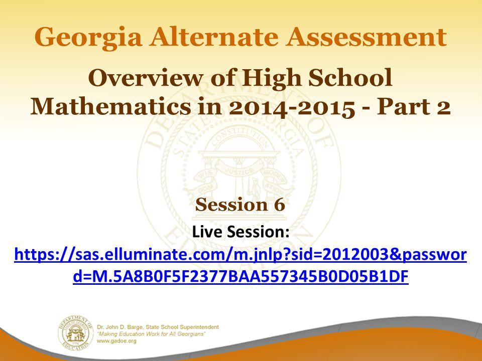 Georgia Alternate Assessment Overview of High School Mathematics in 2014-2015 - Part 2 Session 6 Live Session: https://sas.elluminate.com/m.jnlp?sid=2012003&passwor d=M.5A8B0F5F2377BAA557345B0D05B1DF https://sas.elluminate.com/m.jnlp?sid=2012003&passwor d=M.5A8B0F5F2377BAA557345B0D05B1DF