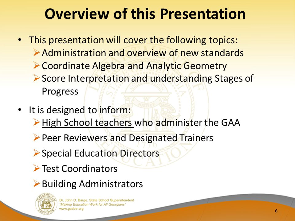 Overview of this Presentation This presentation will cover the following topics:  Administration and overview of new standards  Coordinate Algebra and Analytic Geometry  Score Interpretation and understanding Stages of Progress It is designed to inform:  High School teachers who administer the GAA  Peer Reviewers and Designated Trainers  Special Education Directors  Test Coordinators  Building Administrators 6