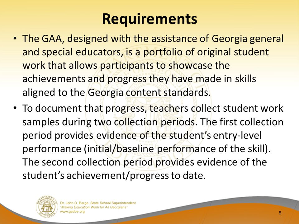 Requirements The GAA, designed with the assistance of Georgia general and special educators, is a portfolio of original student work that allows participants to showcase the achievements and progress they have made in skills aligned to the Georgia content standards.