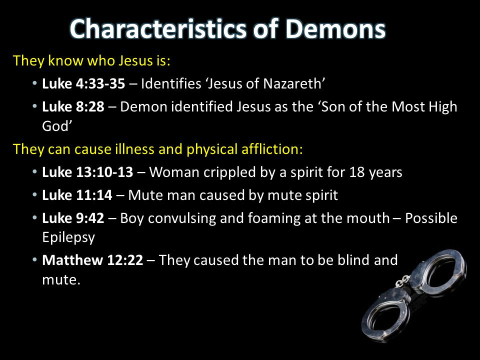 They know who Jesus is: Luke 4:33-35 – Identifies 'Jesus of Nazareth' Luke 8:28 – Demon identified Jesus as the 'Son of the Most High God' They can ca