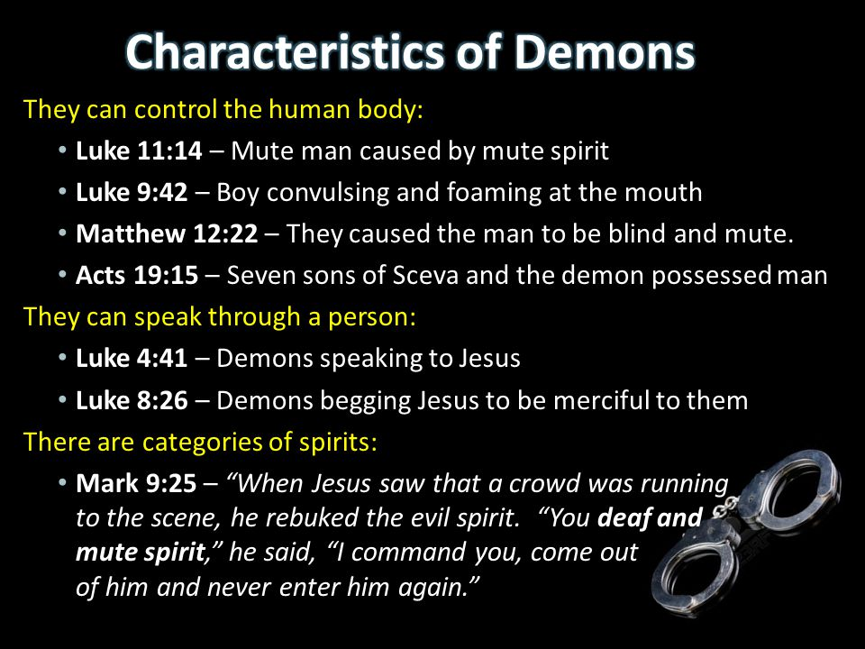 They can control the human body: Luke 11:14 – Mute man caused by mute spirit Luke 9:42 – Boy convulsing and foaming at the mouth Matthew 12:22 – They