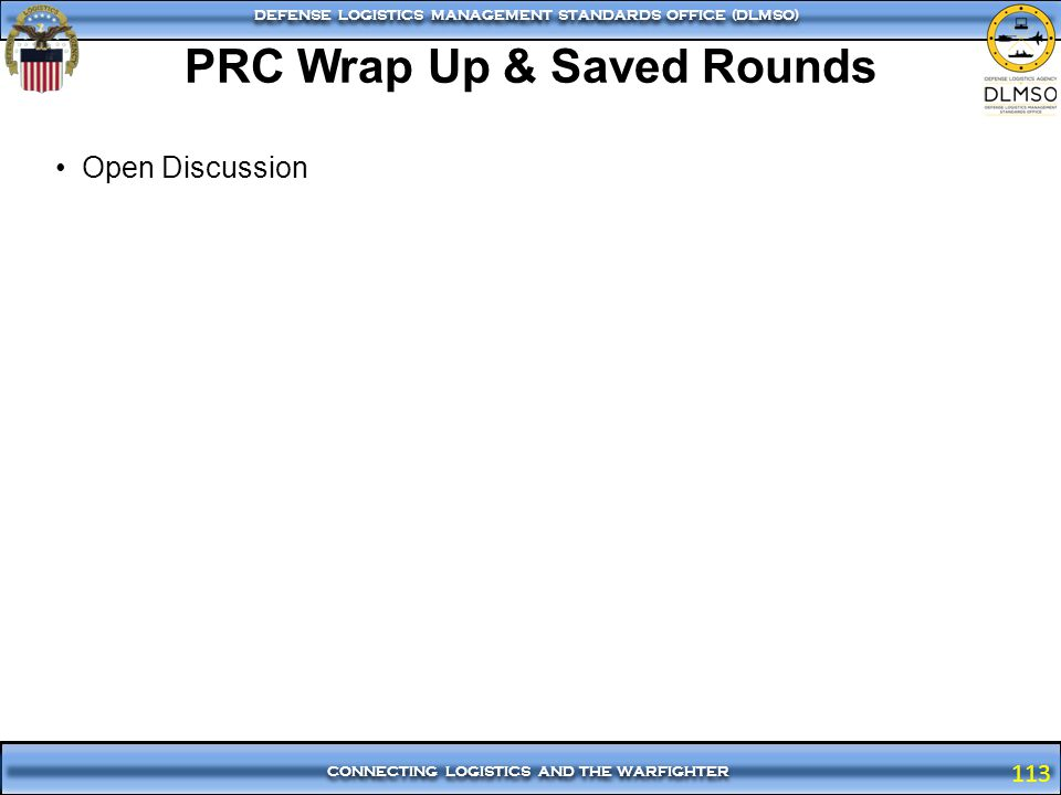 113 CONNECTING LOGISTICS AND THE WARFIGHTER DEFENSE LOGISTICS MANAGEMENT STANDARDS OFFICE (DLMSO) 113 Open Discussion PRC Wrap Up & Saved Rounds