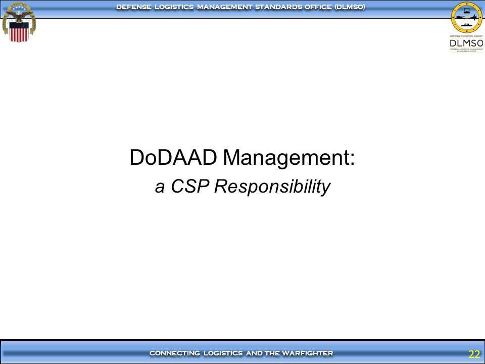 22 CONNECTING LOGISTICS AND THE WARFIGHTER DEFENSE LOGISTICS MANAGEMENT STANDARDS OFFICE (DLMSO) 22 DoDAAD Management: a CSP Responsibility