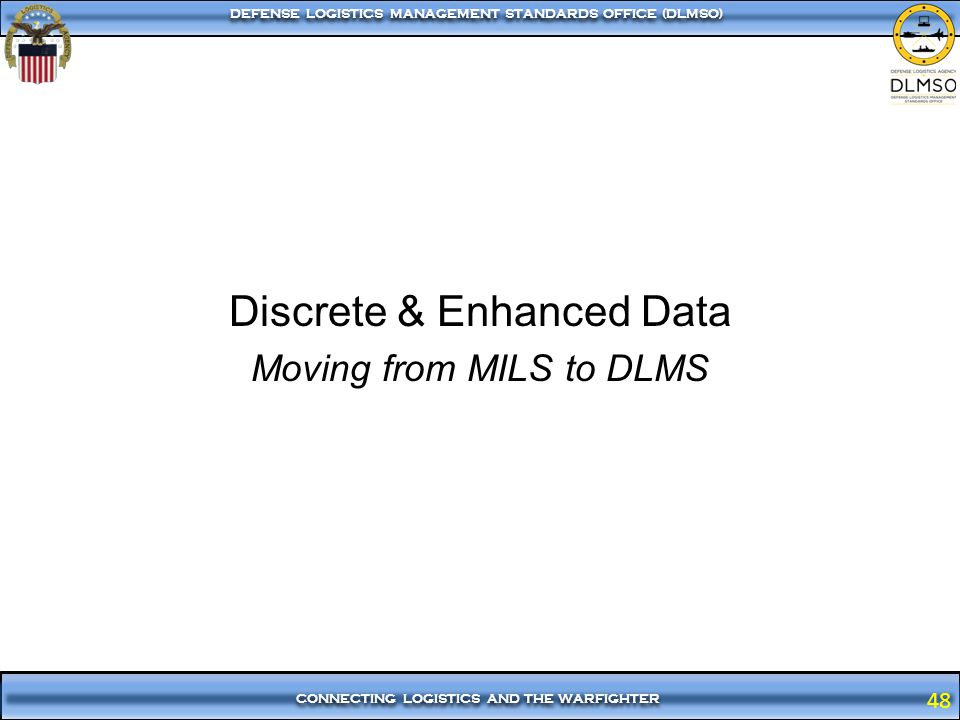 48 CONNECTING LOGISTICS AND THE WARFIGHTER DEFENSE LOGISTICS MANAGEMENT STANDARDS OFFICE (DLMSO) 48 Discrete & Enhanced Data Moving from MILS to DLMS