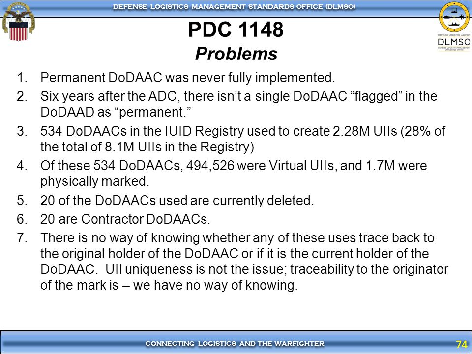 74 CONNECTING LOGISTICS AND THE WARFIGHTER DEFENSE LOGISTICS MANAGEMENT STANDARDS OFFICE (DLMSO) 74 PDC 1148 Problems 1.Permanent DoDAAC was never ful