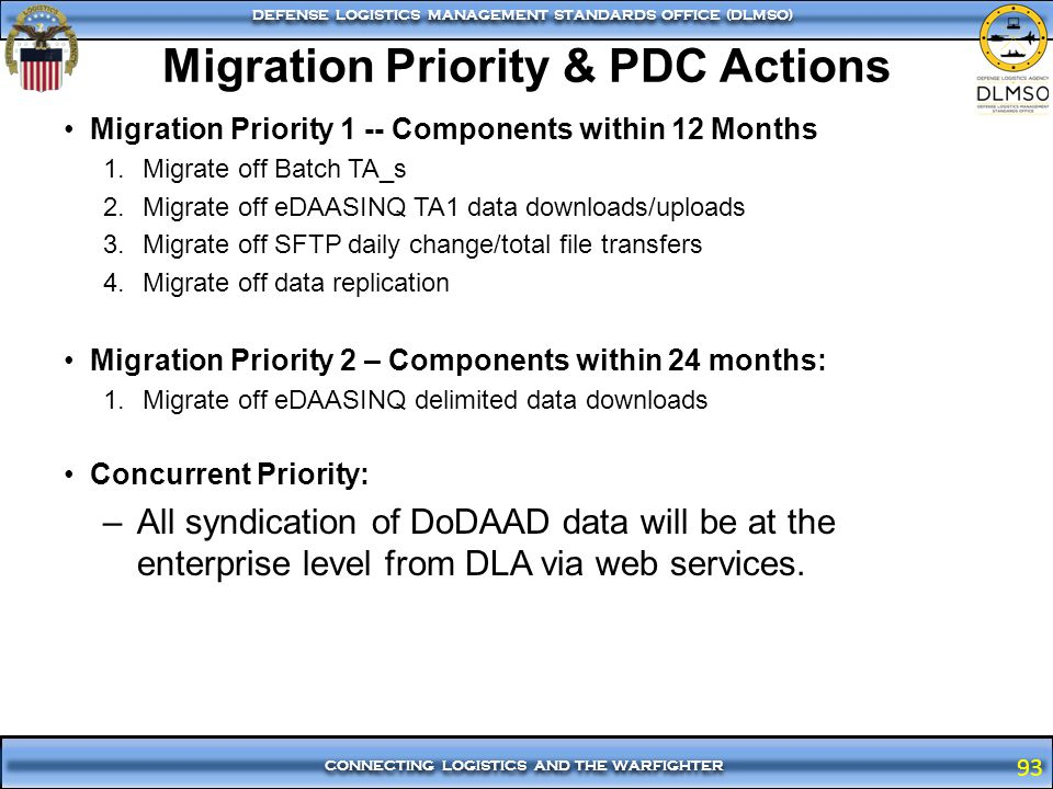 93 CONNECTING LOGISTICS AND THE WARFIGHTER DEFENSE LOGISTICS MANAGEMENT STANDARDS OFFICE (DLMSO) 93 Migration Priority & PDC Actions Migration Priorit