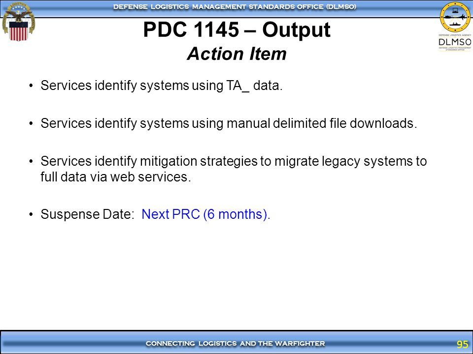95 CONNECTING LOGISTICS AND THE WARFIGHTER DEFENSE LOGISTICS MANAGEMENT STANDARDS OFFICE (DLMSO) 95 PDC 1145 – Output Action Item Services identify sy