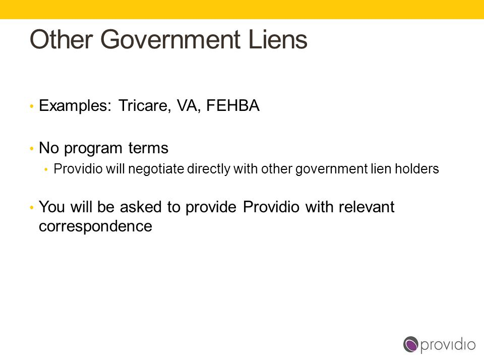 Other Government Liens gross Examples: Tricare, VA, FEHBA No program terms Providio will negotiate directly with other government lien holders You wil