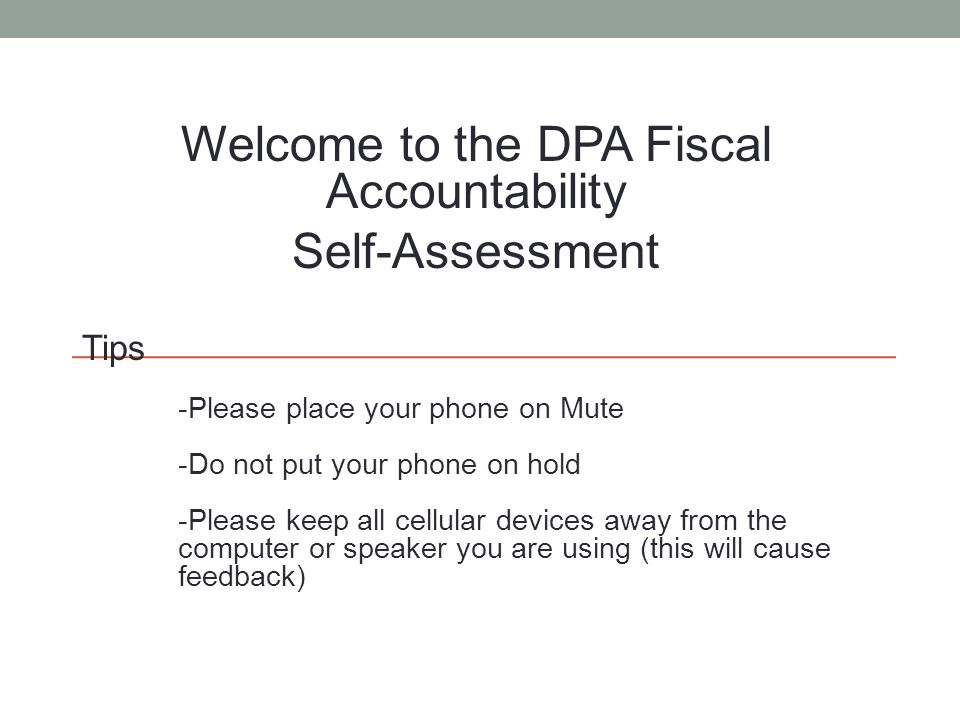 Welcome to the DPA Fiscal Accountability Self-Assessment Tips -Please place your phone on Mute -Do not put your phone on hold -Please keep all cellula