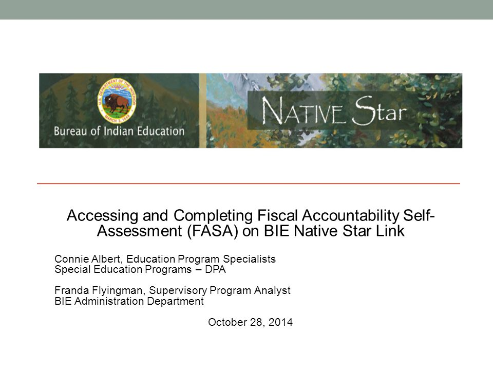 Accessing and Completing Fiscal Accountability Self- Assessment (FASA) on BIE Native Star Link Connie Albert, Education Program Specialists Special Ed