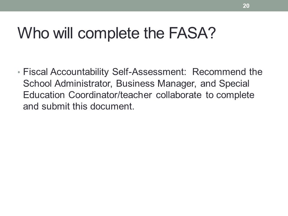 Who will complete the FASA? Fiscal Accountability Self-Assessment: Recommend the School Administrator, Business Manager, and Special Education Coordin