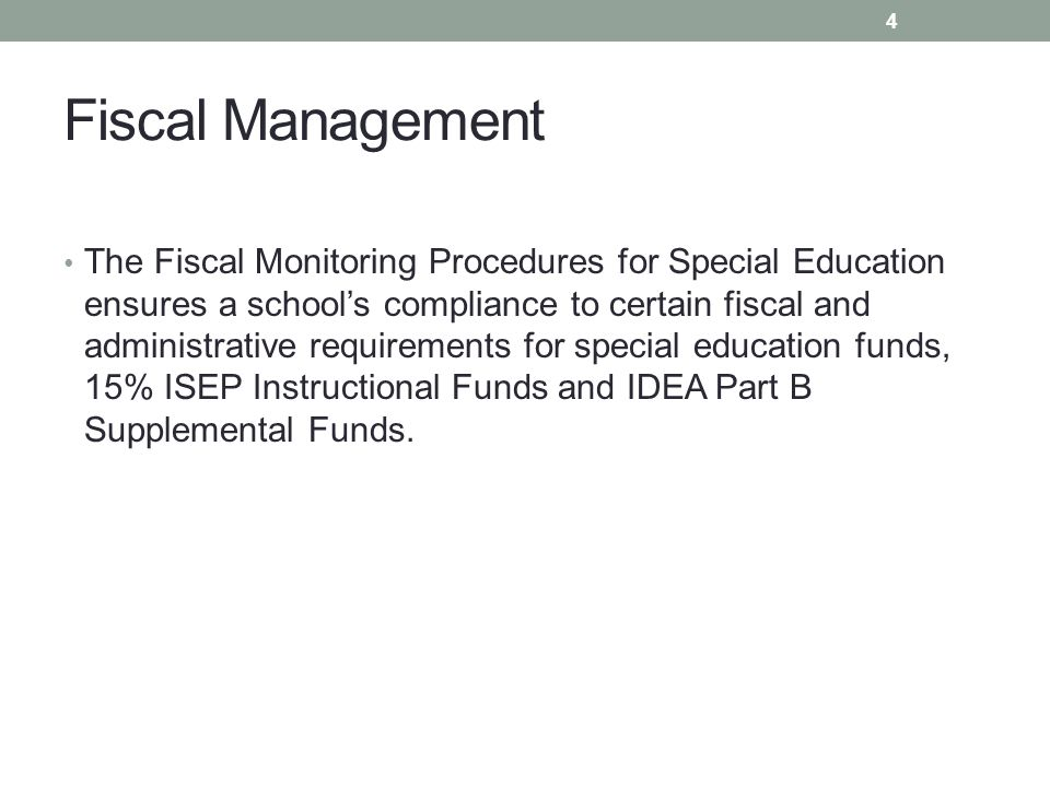 Fiscal Management The Fiscal Monitoring Procedures for Special Education ensures a school's compliance to certain fiscal and administrative requirements for special education funds, 15% ISEP Instructional Funds and IDEA Part B Supplemental Funds.