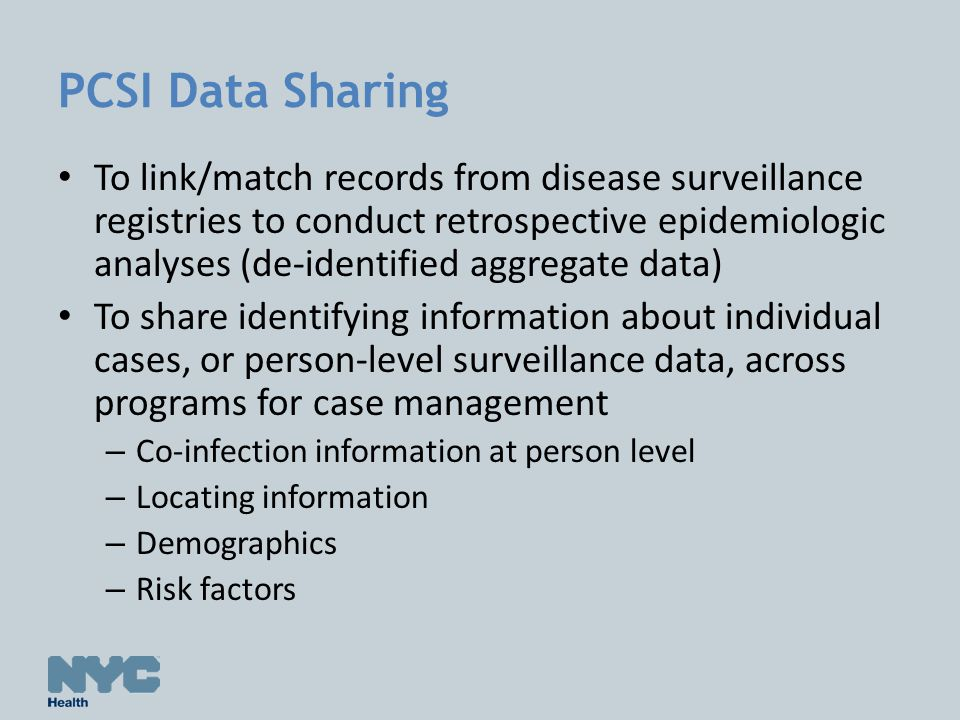 PCSI Data Sharing To link/match records from disease surveillance registries to conduct retrospective epidemiologic analyses (de-identified aggregate data) To share identifying information about individual cases, or person-level surveillance data, across programs for case management – Co-infection information at person level – Locating information – Demographics – Risk factors