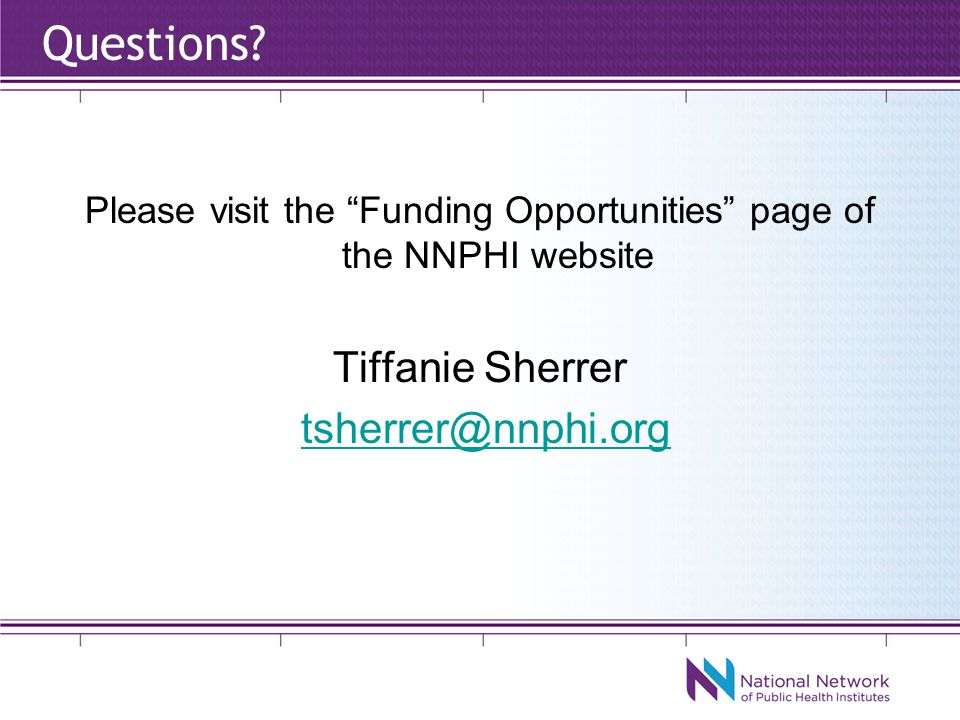 Please visit the Funding Opportunities page of the NNPHI website Tiffanie Sherrer tsherrer@nnphi.org Questions