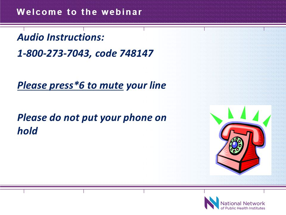 Welcome to the webinar Audio Instructions: , code Please press*6 to mute your line Please do not put your phone on hold
