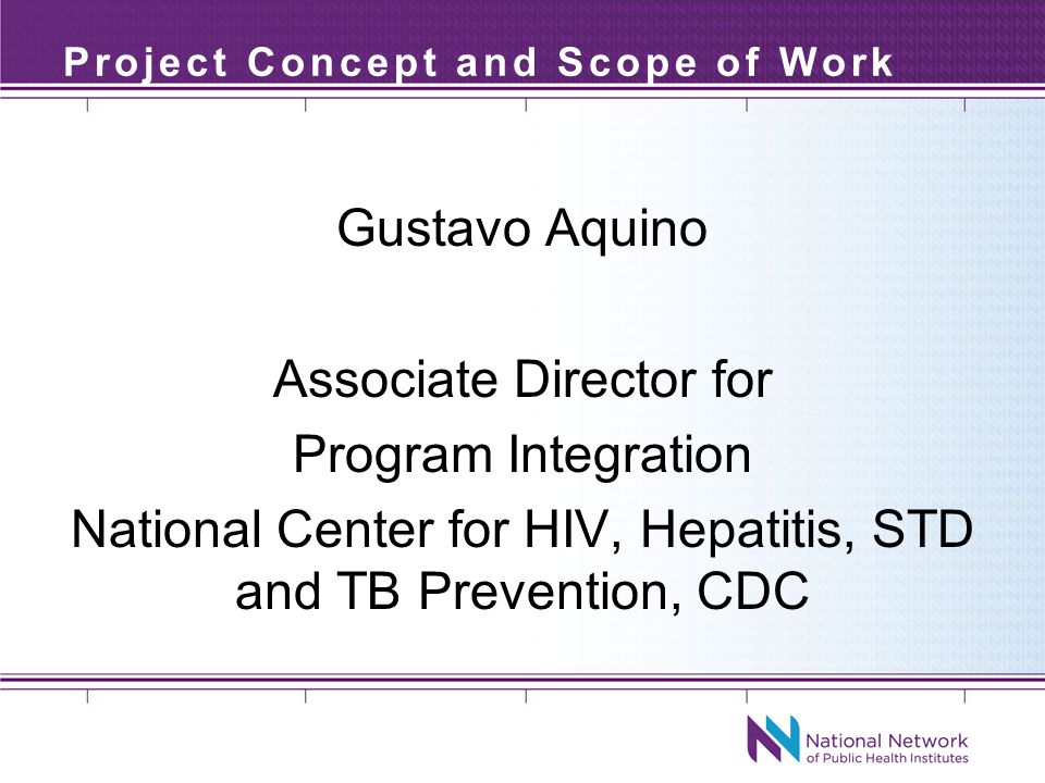 Project Concept and Scope of Work Gustavo Aquino Associate Director for Program Integration National Center for HIV, Hepatitis, STD and TB Prevention, CDC