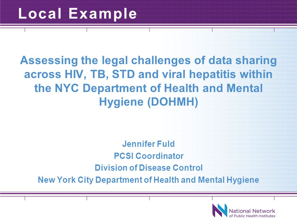 Local Example Assessing the legal challenges of data sharing across HIV, TB, STD and viral hepatitis within the NYC Department of Health and Mental Hygiene (DOHMH) Jennifer Fuld PCSI Coordinator Division of Disease Control New York City Department of Health and Mental Hygiene