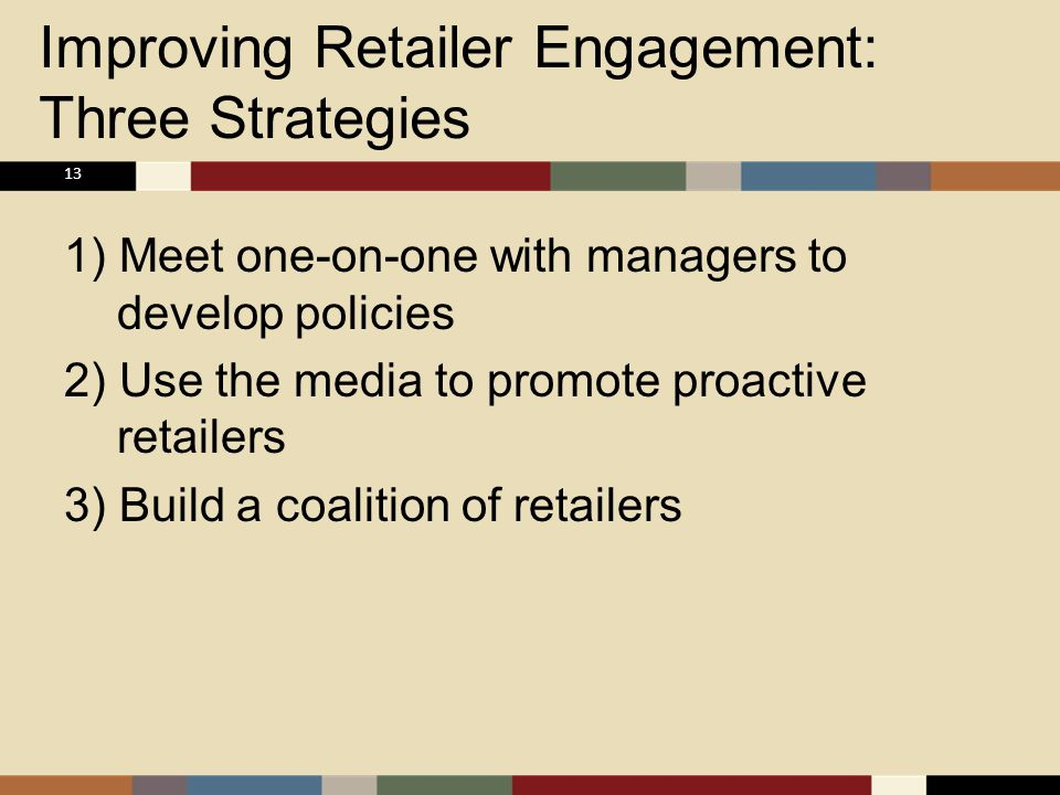 Improving Retailer Engagement: Three Strategies 1) Meet one-on-one with managers to develop policies 2) Use the media to promote proactive retailers 3) Build a coalition of retailers 13