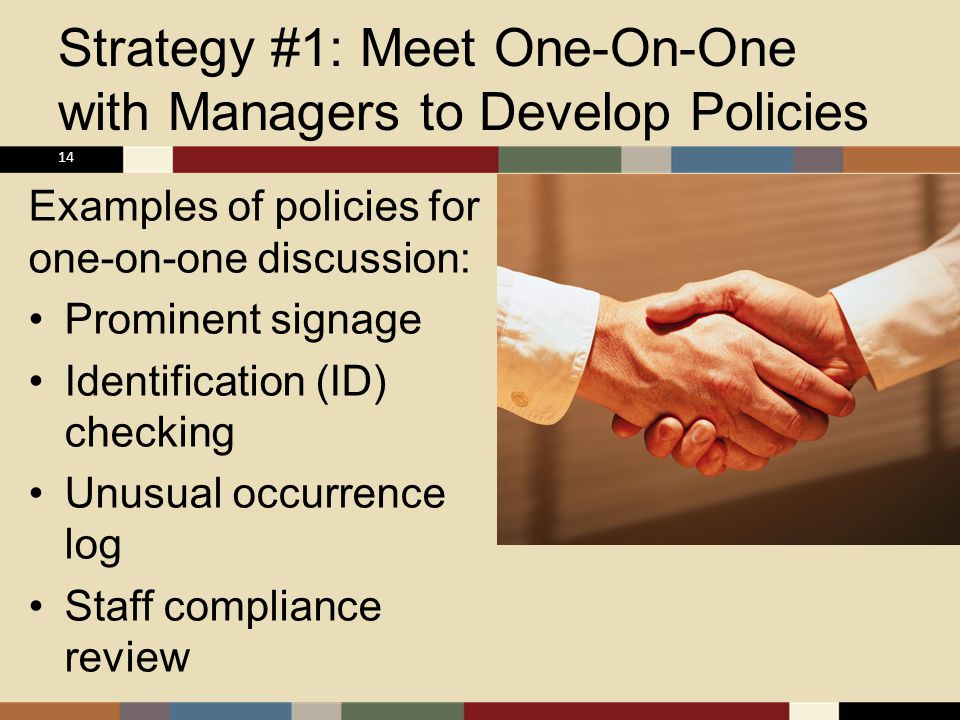 Strategy #1: Meet One-On-One with Managers to Develop Policies Examples of policies for one-on-one discussion: Prominent signage Identification (ID) checking Unusual occurrence log Staff compliance review 14
