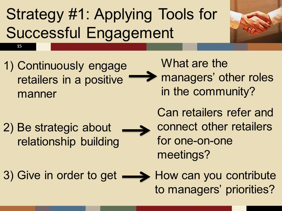Strategy #1: Applying Tools for Successful Engagement 1)Continuously engage retailers in a positive manner 2) Be strategic about relationship building 3) Give in order to get 15 What are the managers' other roles in the community.