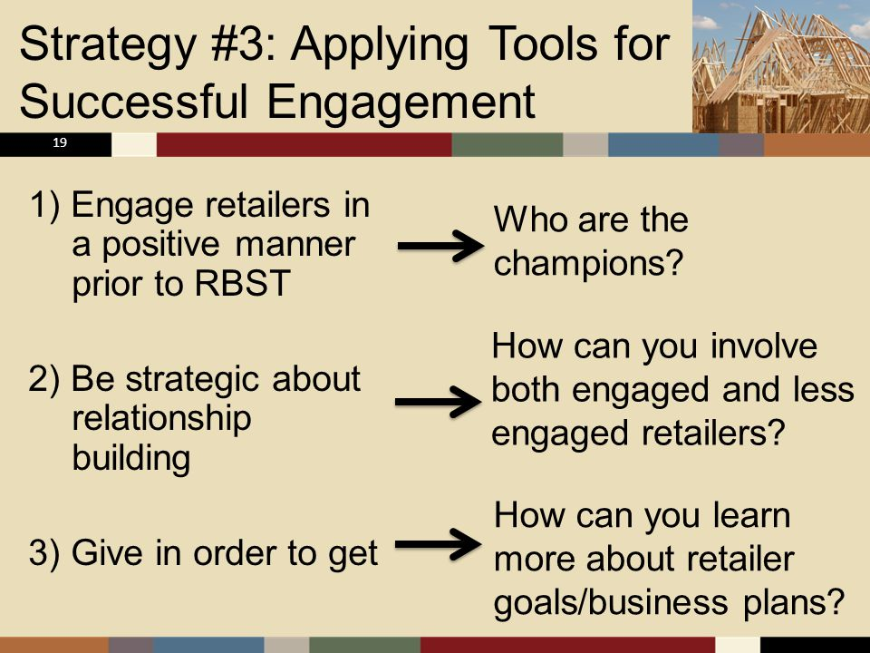 Strategy #3: Applying Tools for Successful Engagement 1) Engage retailers in a positive manner prior to RBST 2) Be strategic about relationship building 3) Give in order to get 19 Who are the champions.