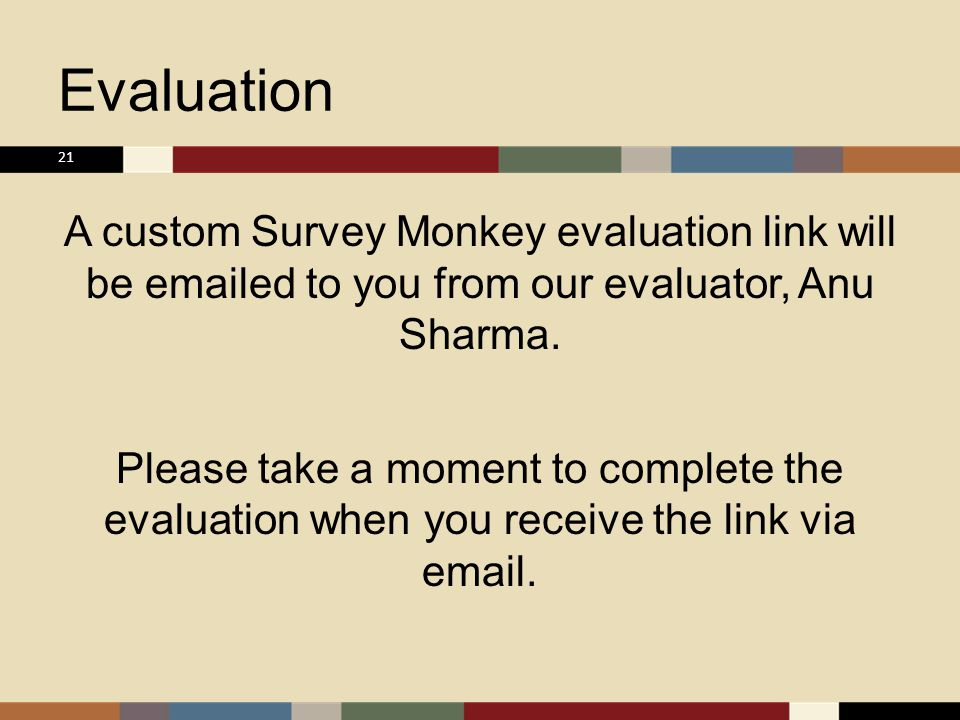 Evaluation A custom Survey Monkey evaluation link will be emailed to you from our evaluator, Anu Sharma.