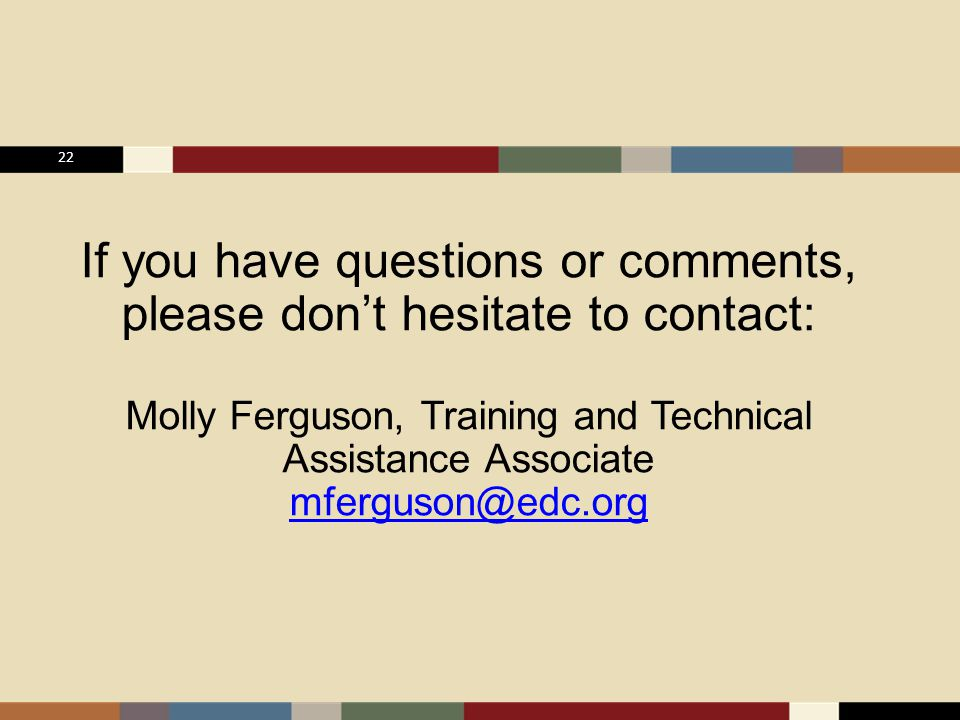 22 If you have questions or comments, please don't hesitate to contact: Molly Ferguson, Training and Technical Assistance Associate mferguson@edc.org