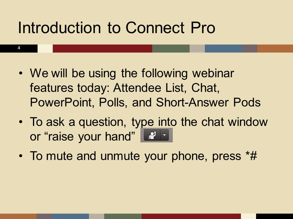Introduction to Connect Pro We will be using the following webinar features today: Attendee List, Chat, PowerPoint, Polls, and Short-Answer Pods To ask a question, type into the chat window or raise your hand To mute and unmute your phone, press *# 4