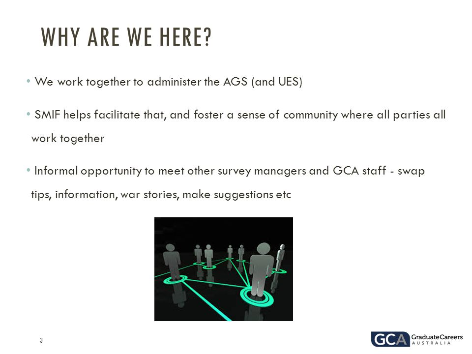3 We work together to administer the AGS (and UES) SMIF helps facilitate that, and foster a sense of community where all parties all work together Informal opportunity to meet other survey managers and GCA staff - swap tips, information, war stories, make suggestions etc WHY ARE WE HERE