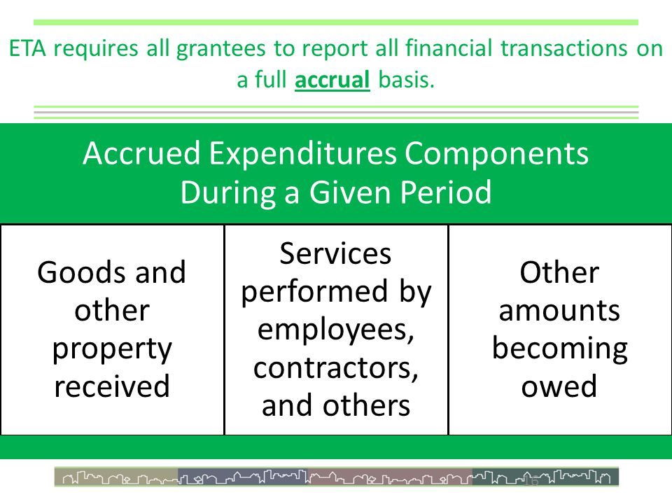16 ETA requires all grantees to report all financial transactions on a full accrual basis.