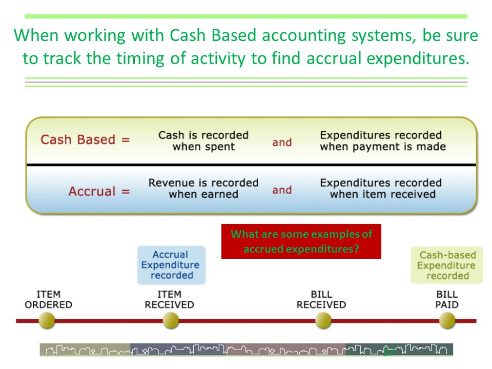 17 When working with Cash Based accounting systems, be sure to track the timing of activity to find accrual expenditures.