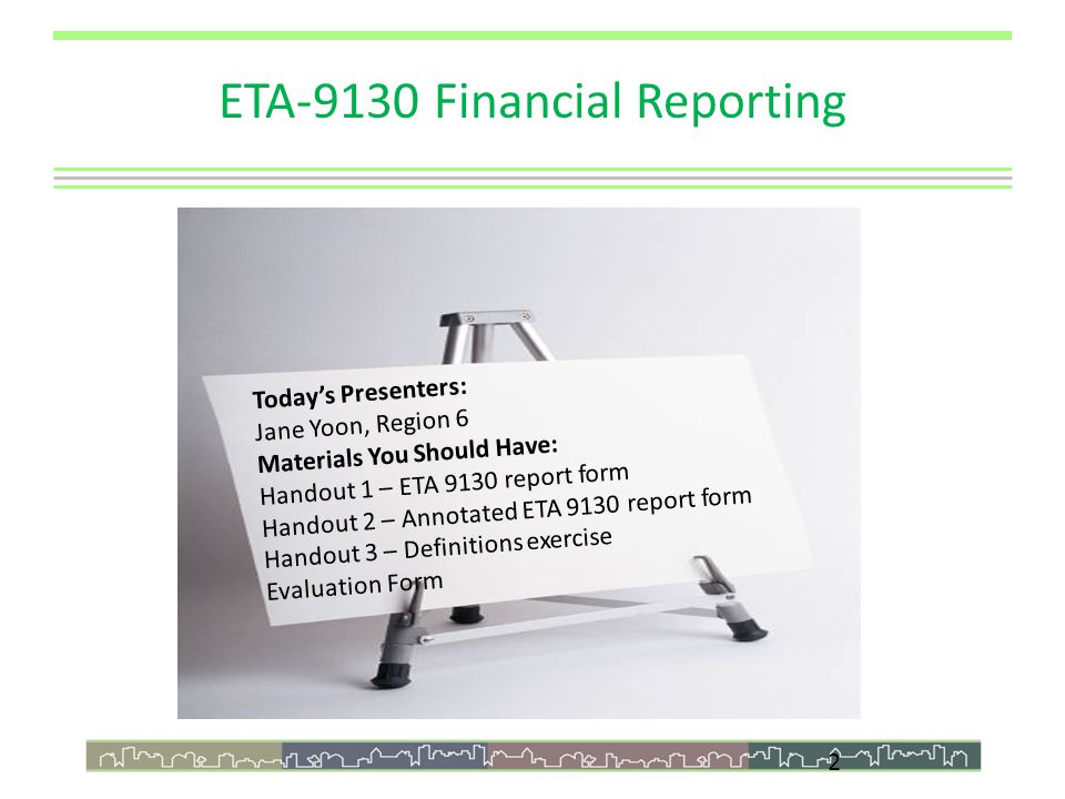 2 Today's Presenters: Jane Yoon, Region 6 Materials You Should Have: Handout 1 – ETA 9130 report form Handout 2 – Annotated ETA 9130 report form Handout 3 – Definitions exercise Evaluation Form ETA-9130 Financial Reporting