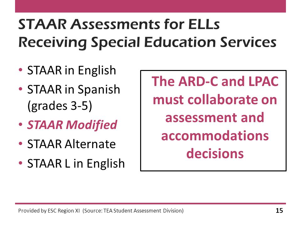 STAAR Assessments for ELLs Receiving Special Education Services STAAR in English STAAR in Spanish (grades 3-5) STAAR Modified STAAR Alternate STAAR L in English The ARD-C and LPAC must collaborate on assessment and accommodations decisions Provided by ESC Region XI (Source: TEA Student Assessment Division) 15