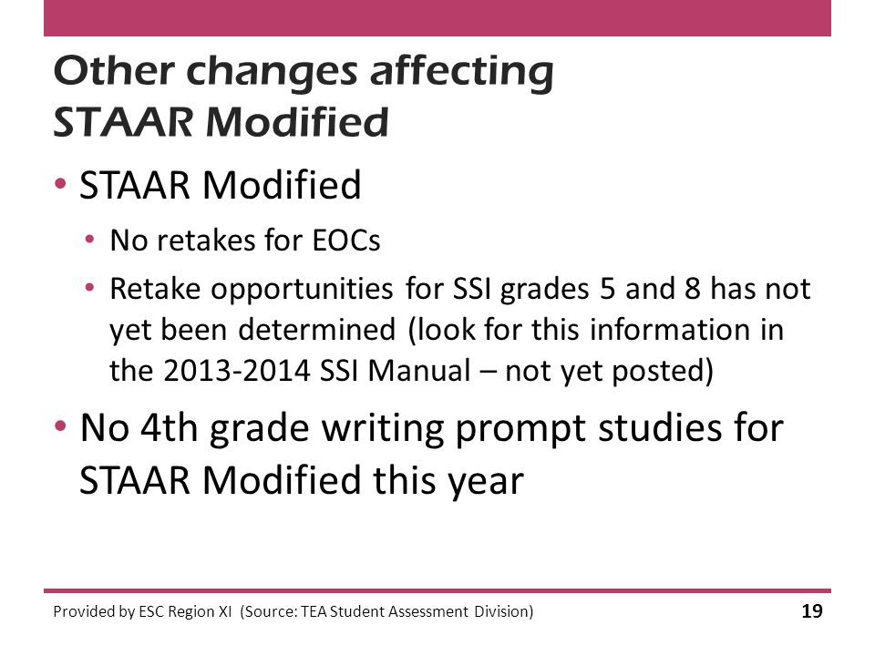 Other changes affecting STAAR Modified STAAR Modified No retakes for EOCs Retake opportunities for SSI grades 5 and 8 has not yet been determined (look for this information in the 2013-2014 SSI Manual – not yet posted) No 4th grade writing prompt studies for STAAR Modified this year Provided by ESC Region XI (Source: TEA Student Assessment Division) 19